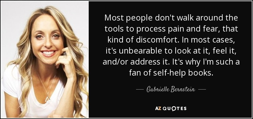 Most people don't walk around the tools to process pain and fear, that kind of discomfort. In most cases, it's unbearable to look at it, feel it, and/or address it. It's why I'm such a fan of self-help books. - Gabrielle Bernstein