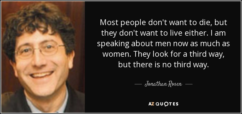 Most people don't want to die, but they don't want to live either. I am speaking about men now as much as women. They look for a third way, but there is no third way. - Jonathan Rosen