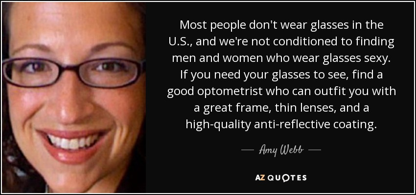 Most people don't wear glasses in the U.S., and we're not conditioned to finding men and women who wear glasses sexy. If you need your glasses to see, find a good optometrist who can outfit you with a great frame, thin lenses, and a high-quality anti-reflective coating. - Amy Webb