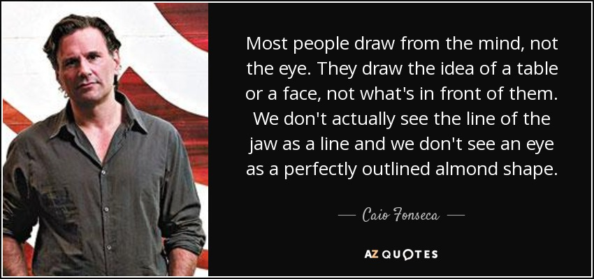 Most people draw from the mind, not the eye. They draw the idea of a table or a face, not what's in front of them. We don't actually see the line of the jaw as a line and we don't see an eye as a perfectly outlined almond shape. - Caio Fonseca