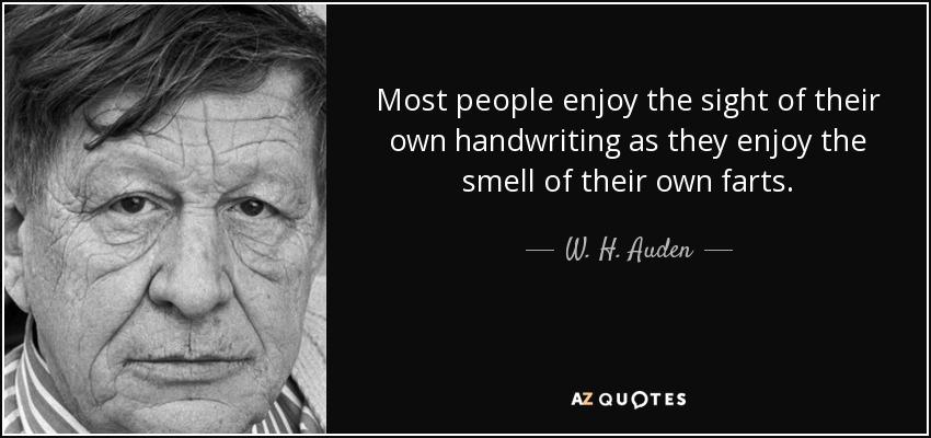 Most people enjoy the sight of their own handwriting as they enjoy the smell of their own farts. - W. H. Auden