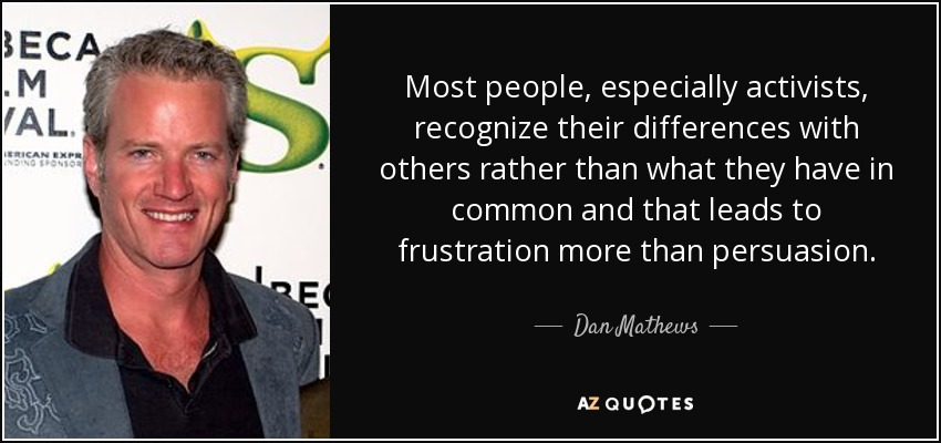 Most people, especially activists, recognize their differences with others rather than what they have in common and that leads to frustration more than persuasion. - Dan Mathews
