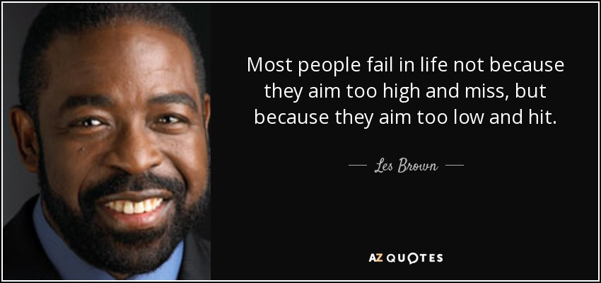 Most people fail in life not because they aim too high and miss, but because they aim too low and hit. - Les Brown