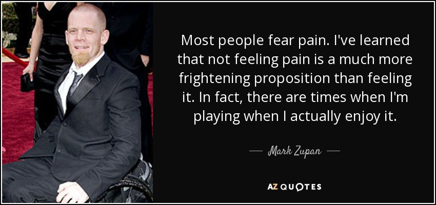 Most people fear pain. I've learned that not feeling pain is a much more frightening proposition than feeling it. In fact, there are times when I'm playing when I actually enjoy it. - Mark Zupan