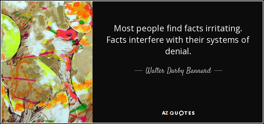 Most people find facts irritating. Facts interfere with their systems of denial. - Walter Darby Bannard