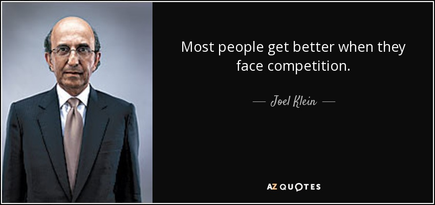 Most people get better when they face competition. - Joel Klein