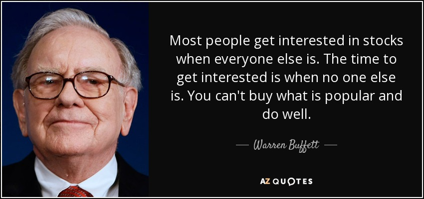 Most people get interested in stocks when everyone else is. The time to get interested is when no one else is. You can't buy what is popular and do well. - Warren Buffett