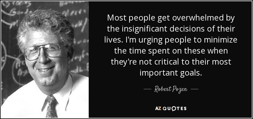 Most people get overwhelmed by the insignificant decisions of their lives. I'm urging people to minimize the time spent on these when they're not critical to their most important goals. - Robert Pozen