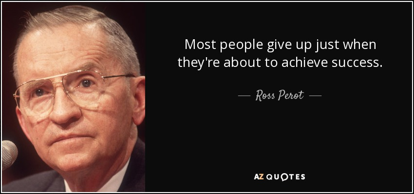 Most people give up just when they're about to achieve success. - Ross Perot