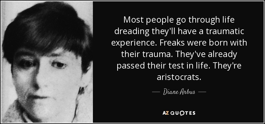 Most people go through life dreading they'll have a traumatic experience. Freaks were born with their trauma. They've already passed their test in life. They're aristocrats. - Diane Arbus