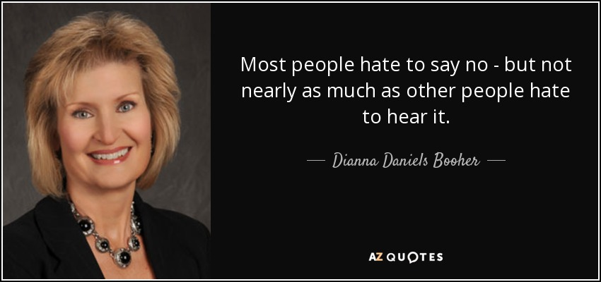 Most people hate to say no - but not nearly as much as other people hate to hear it. - Dianna Daniels Booher