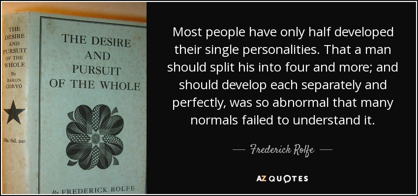 Most people have only half developed their single personalities. That a man should split his into four and more; and should develop each separately and perfectly, was so abnormal that many normals failed to understand it. - Frederick Rolfe