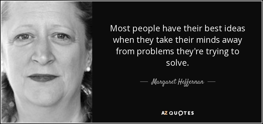 Most people have their best ideas when they take their minds away from problems they're trying to solve. - Margaret Heffernan