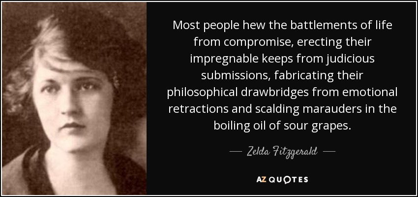 Most people hew the battlements of life from compromise, erecting their impregnable keeps from judicious submissions, fabricating their philosophical drawbridges from emotional retractions and scalding marauders in the boiling oil of sour grapes. - Zelda Fitzgerald