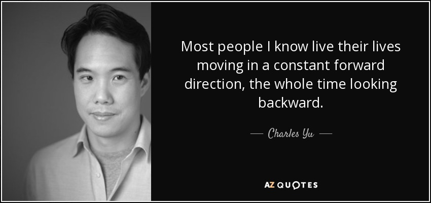 Most people I know live their lives moving in a constant forward direction, the whole time looking backward. - Charles Yu