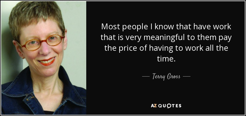 Most people I know that have work that is very meaningful to them pay the price of having to work all the time. - Terry Gross