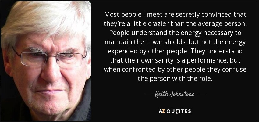 Most people I meet are secretly convinced that they're a little crazier than the average person. People understand the energy necessary to maintain their own shields, but not the energy expended by other people. They understand that their own sanity is a performance, but when confronted by other people they confuse the person with the role. - Keith Johnstone
