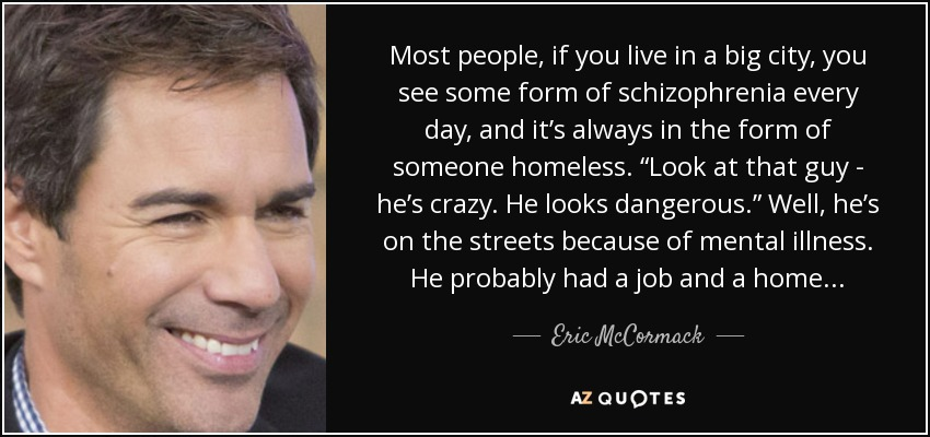 Most people, if you live in a big city, you see some form of schizophrenia every day, and it's always in the form of someone homeless. 'Look at that guy - he's crazy. He looks dangerous.' Well, he's on the streets because of mental illness. He probably had a job and a home. - Eric McCormack