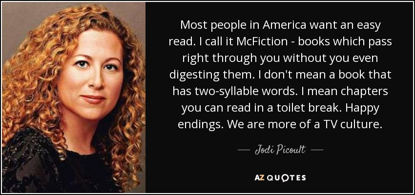 Most people in America want an easy read. I call it McFiction - books which pass right through you without you even digesting them. I don't mean a book that has two-syllable words. I mean chapters you can read in a toilet break. Happy endings. We are more of a TV culture. - Jodi Picoult