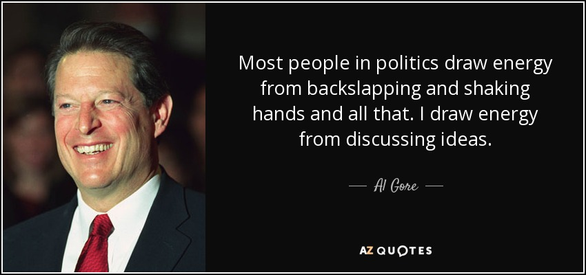 Most people in politics draw energy from backslapping and shaking hands and all that. I draw energy from discussing ideas. - Al Gore