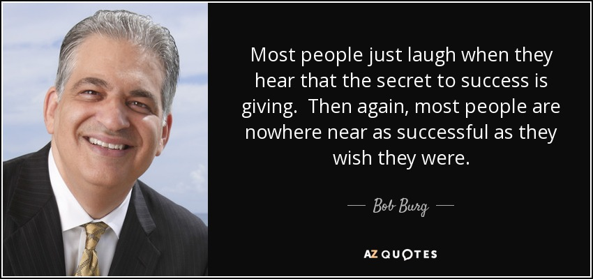 Most people just laugh when they hear that the secret to success is giving. Then again, most people are nowhere near as successful as they wish they were. - Bob Burg