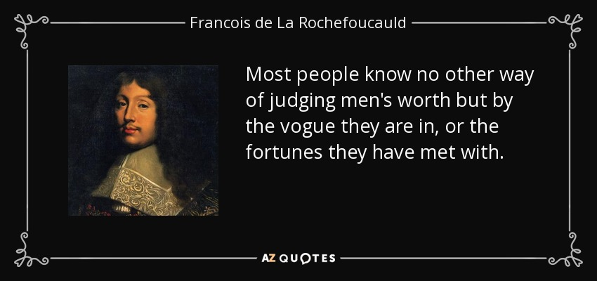 Most people know no other way of judging men's worth but by the vogue they are in, or the fortunes they have met with. - Francois de La Rochefoucauld