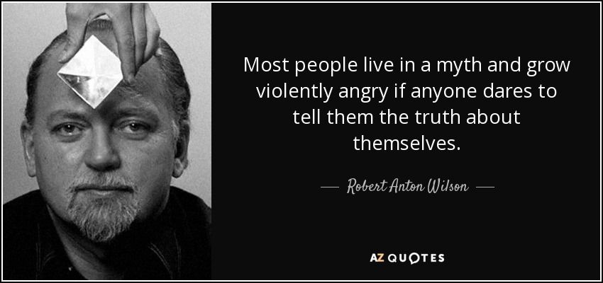 Most people live in a myth and grow violently angry if anyone dares to tell them the truth about themselves. - Robert Anton Wilson