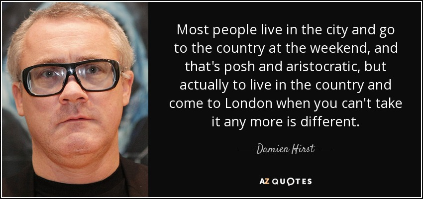 Most people live in the city and go to the country at the weekend, and that's posh and aristocratic, but actually to live in the country and come to London when you can't take it any more is different. - Damien Hirst