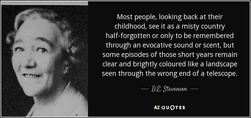 Most people, looking back at their childhood, see it as a misty country half-forgotten or only to be remembered through an evocative sound or scent, but some episodes of those short years remain clear and brightly coloured like a landscape seen through the wrong end of a telescope. - D.E. Stevenson