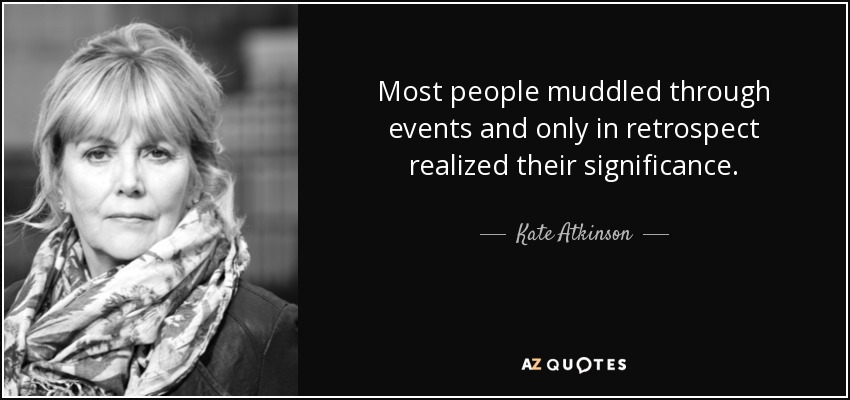 Most people muddled through events and only in retrospect realized their significance. - Kate Atkinson