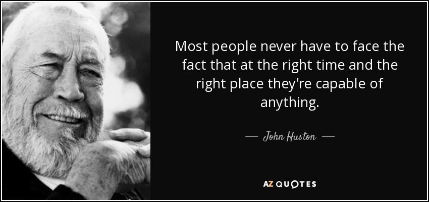 Most people never have to face the fact that at the right time and the right place they're capable of anything. - John Huston