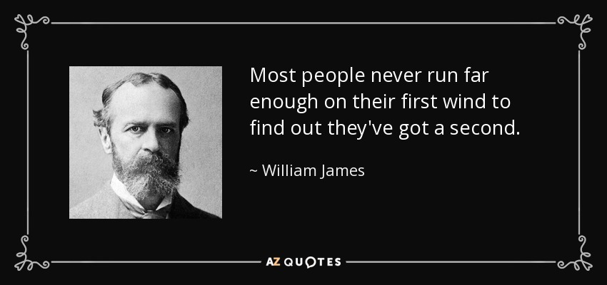 Most people never run far enough on their first wind to find out they've got a second. - William James