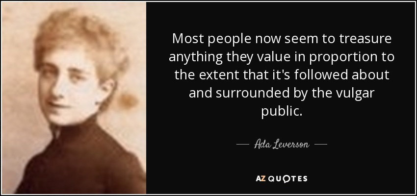 Most people now seem to treasure anything they value in proportion to the extent that it's followed about and surrounded by the vulgar public. - Ada Leverson