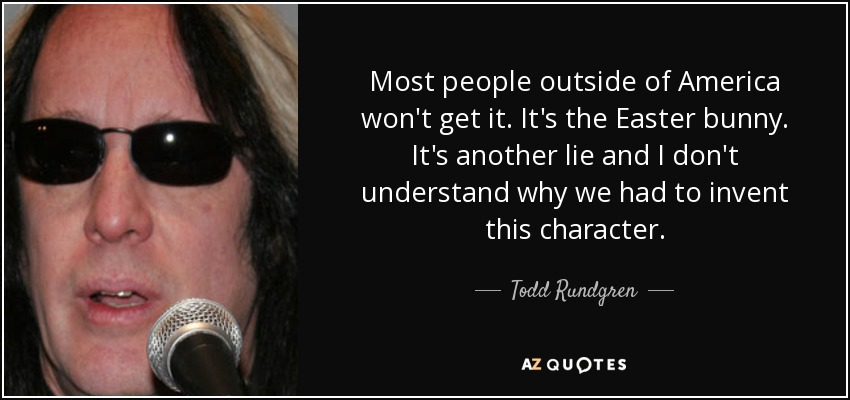 Most people outside of America won't get it. It's the Easter bunny. It's another lie and I don't understand why we had to invent this character. - Todd Rundgren