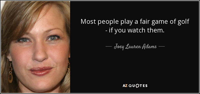 Most people play a fair game of golf - if you watch them. - Joey Lauren Adams
