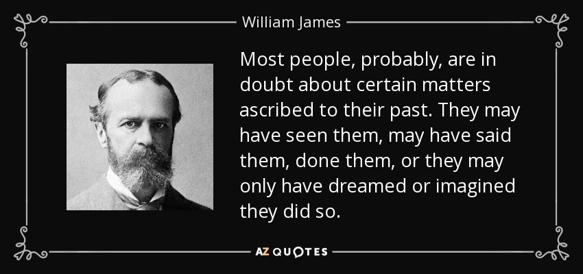 Most people, probably, are in doubt about certain matters ascribed to their past. They may have seen them, may have said them, done them, or they may only have dreamed or imagined they did so. - William James