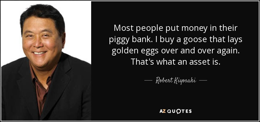 Most people put money in their piggy bank. I buy a goose that lays golden eggs over and over again. That's what an asset is. - Robert Kiyosaki