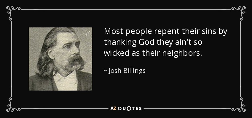 Most people repent their sins by thanking God they ain't so wicked as their neighbors. - Josh Billings