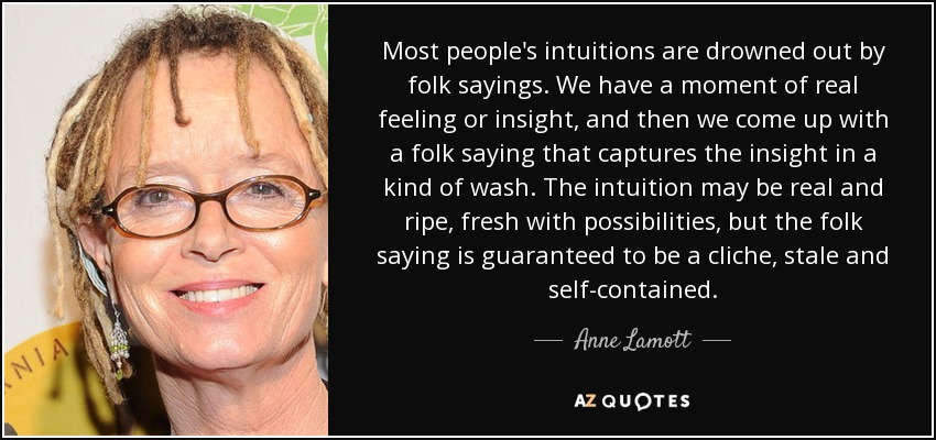 Most people's intuitions are drowned out by folk sayings. We have a moment of real feeling or insight, and then we come up with a folk saying that captures the insight in a kind of wash. The intuition may be real and ripe, fresh with possibilities, but the folk saying is guaranteed to be a cliche, stale and self-contained. - Anne Lamott