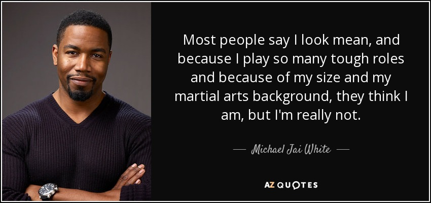 Most people say I look mean, and because I play so many tough roles and because of my size and my martial arts background, they think I am, but I'm really not. - Michael Jai White