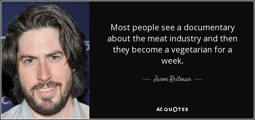 Most people see a documentary about the meat industry and then they become a vegetarian for a week. - Jason Reitman