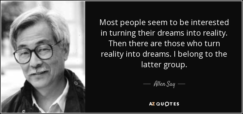 Most people seem to be interested in turning their dreams into reality. Then there are those who turn reality into dreams. I belong to the latter group. - Allen Say