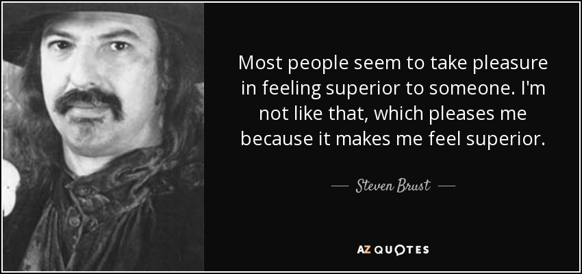 Most people seem to take pleasure in feeling superior to someone. I'm not like that, which pleases me because it makes me feel superior. - Steven Brust