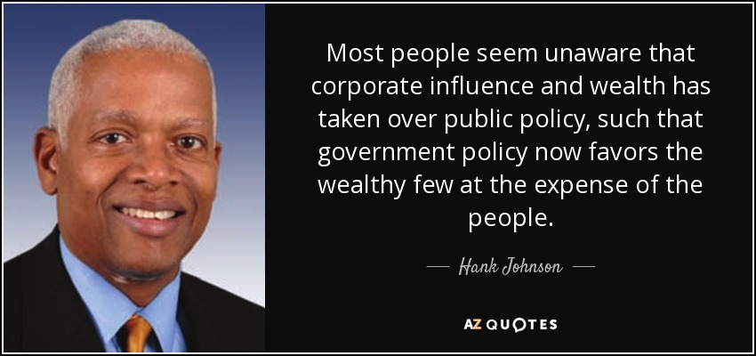 Most people seem unaware that corporate influence and wealth has taken over public policy, such that government policy now favors the wealthy few at the expense of the people. - Hank Johnson