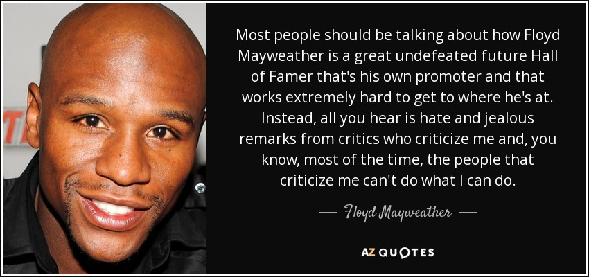 Most people should be talking about how Floyd Mayweather is a great undefeated future Hall of Famer that's his own promoter and that works extremely hard to get to where he's at. Instead, all you hear is hate and jealous remarks from critics who criticize me and, you know, most of the time, the people that criticize me can't do what I can do. - Floyd Mayweather, Jr.