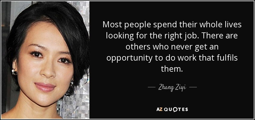 Most people spend their whole lives looking for the right job. There are others who never get an opportunity to do work that fulfils them. - Zhang Ziyi