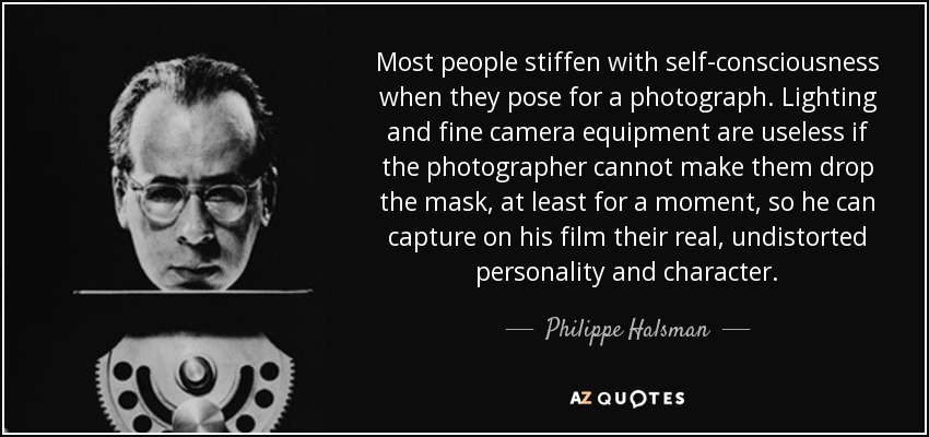 Most people stiffen with self-consciousness when they pose for a photograph. Lighting and fine camera equipment are useless if the photographer cannot make them drop the mask, at least for a moment, so he can capture on his film their real, undistorted personality and character. - Philippe Halsman