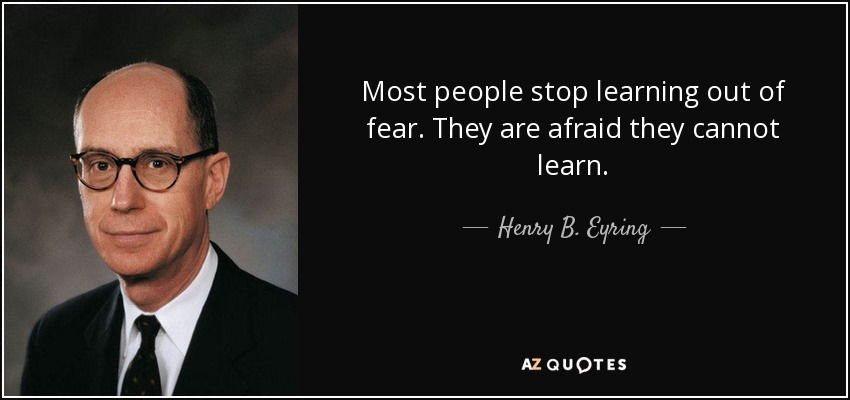 Most people stop learning out of fear. They are afraid they cannot learn. - Henry B. Eyring