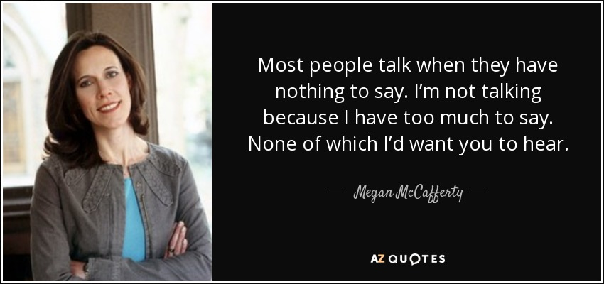 Most people talk when they have nothing to say. I'm not talking because I have too much to say. None of which I'd want you to hear. - Megan McCafferty