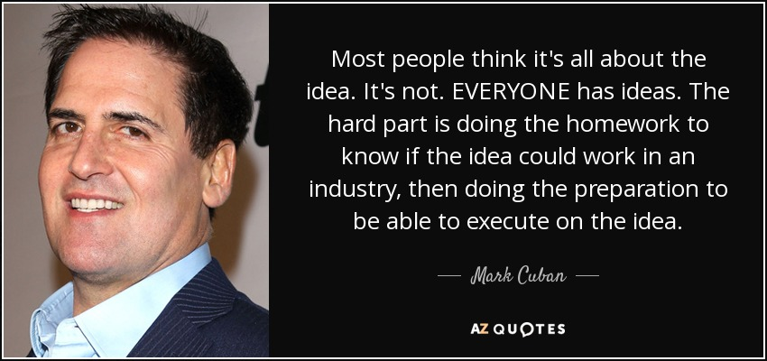 Most people think it's all about the idea. It's not. EVERYONE has ideas. The hard part is doing the homework to know if the idea could work in an industry, then doing the preparation to be able to execute on the idea. - Mark Cuban